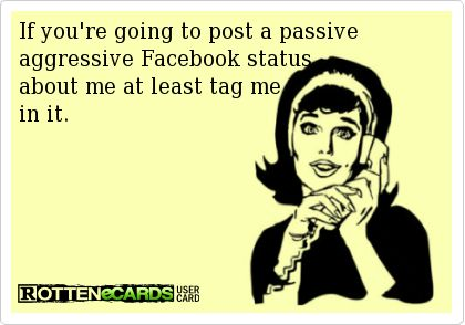 If you're going to post a passive aggressive Facebook status  about me at least tag me  in it.