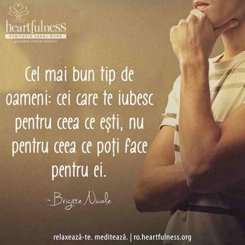Cel mai bun tip de oameni: cei care te iubesc pentru ceea ce ești, nu pentru ceea ce poți face pentru ei. ~ Brigitte Nicole #heartfulness   #inspiratii_zilnice   #hfnro  Heartfulness Romania - Google+