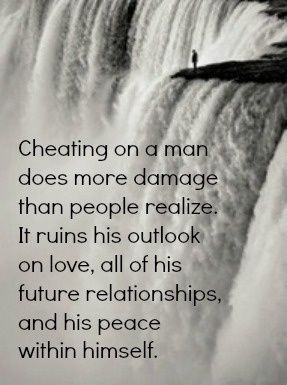 cheating on a man does more damage than people realize. It ruins his outlook on love, all of his future relationships, and his peace within himself. Works the same for women!