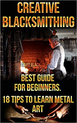 Amazon.com: Creative Blacksmithing Best Guide For Beginners. 18 Tips To Learn Metal Art: (Blacksmith, How To Blacksmith, How To Blacksmithing, Metal Work, Knife Making, Bladesmith, Blacksmithing, DIY Blacksmith) eBook: David Black: Kindle Store