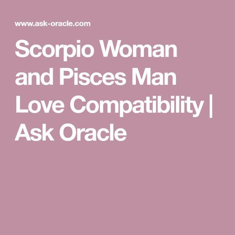 The Scorpio woman would love the Pisces man because they have the same.