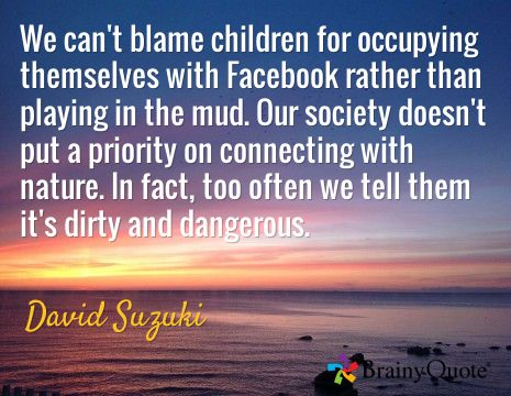 We can't blame children for occupying themselves with Facebook rather than playing in the mud. Our society doesn't put a priority on connecting with nature. In fact, too often we tell them it's dirty and dangerous. / David Suzuki