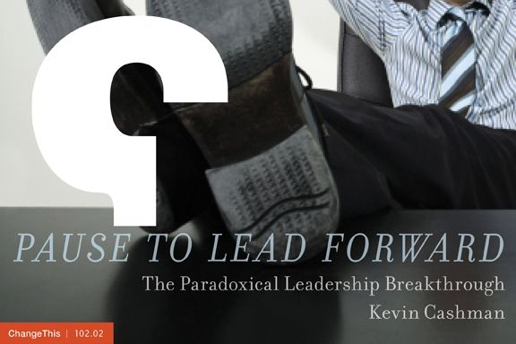 "Pause to Lead Forward: The Paradoxical Leadership Breakthrough  by Kevin Cashman  ""Could it be that going faster and driving harder are not the answers? … Could it be that the source of our real value as leaders might come from different thinking and different choices rather than from perpetuation of the incessant pace we strain to maintain?"""