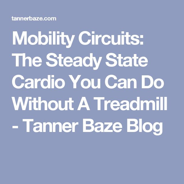 Mobility Circuits: The Steady State Cardio You Can Do Without A Treadmill - Tanner Baze Blog
