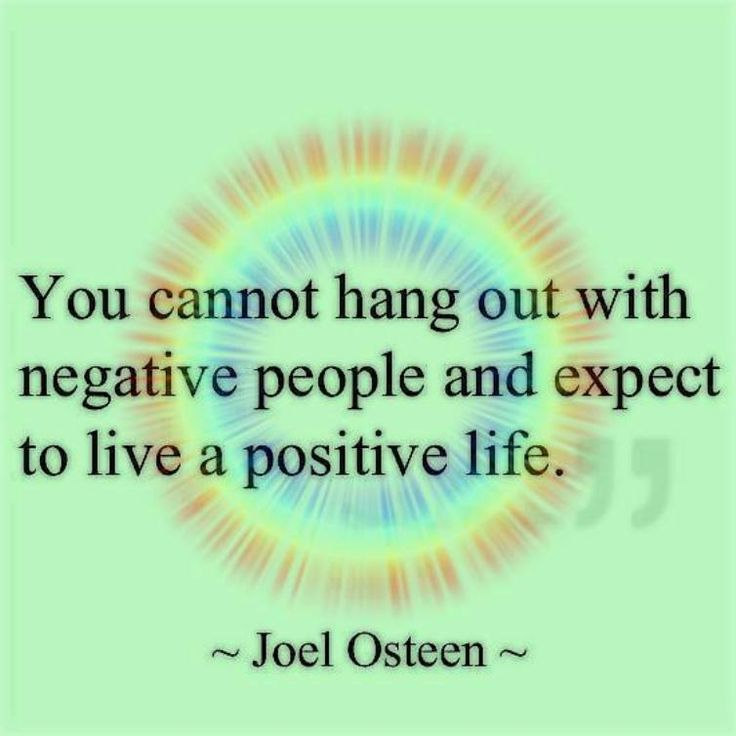 You cannot hang out with negative people and expect to live a positive life.  ~Joel Osteen