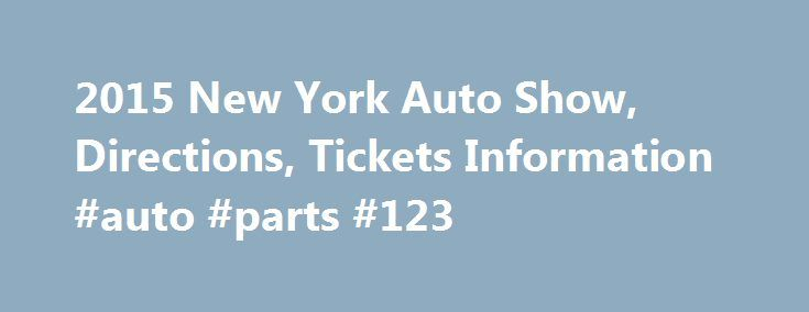 2015 New York Auto Show, Directions, Tickets Information #auto #parts #123 http://france.remmont.com/2015-new-york-auto-show-directions-tickets-information-auto-parts-123/  #ny auto show # When: April 3 – April 12, 2015. Where: Javits Center, 11th Avenue and 34th St. NYC. Getting there: 8th Ave. A, C, or E trains; 7th Ave. 1, 2, or 3 trains; M42 shuttle bus. Catch all the excitement at this year's New York Auto Show from Friday, April 3 through Sunday, April 12, 2015 at the Javits Center in…