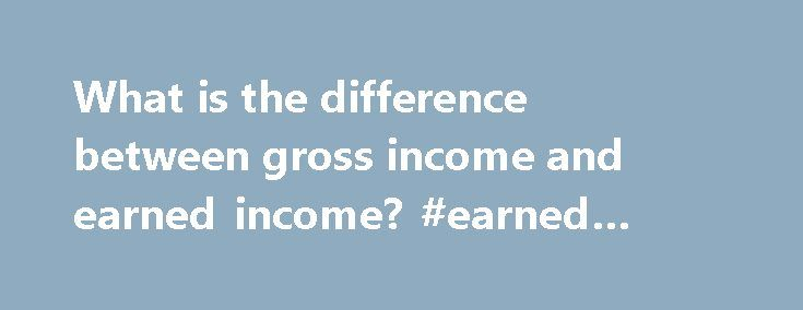 What is the difference between gross income and earned income? #earned #income http://earnings.remmont.com/what-is-the-difference-between-gross-income-and-earned-income-earned-income-3/  #earned income # What is the difference between gross income and earned income? Prior to preparing and filing a tax return. do yourself a favor by gaining an understanding of commonly used tax terms including earned income. gross income, adjusted gross income and modified adjusted gross income. Each of these…