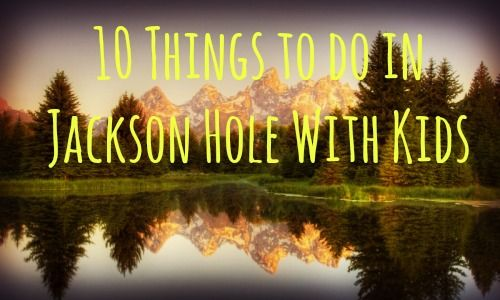 10 things to do in jackson hole with kids jackson hole for Things to do in jackson wy