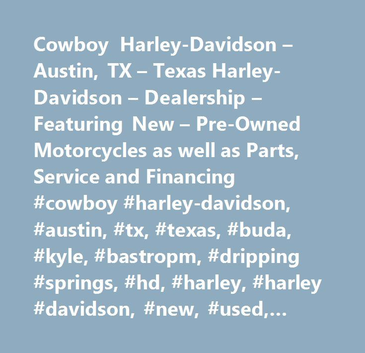 Cowboy Harley-Davidson – Austin, TX – Texas Harley-Davidson – Dealership – Featuring New – Pre-Owned Motorcycles as well as Parts, Service and Financing #cowboy #harley-davidson, #austin, #tx, #texas, #buda, #kyle, #bastropm, #dripping #springs, #hd, #harley, #harley #davidson, #new, #used, #pre-owned, #bikes, #motorcycles, #parts, #service, #financing, #harley-davidson #street #500, #harley-davidson #street #750, #superlow, #iron #883, #1200 #custom, #forty-eight, #superlow #1200t…