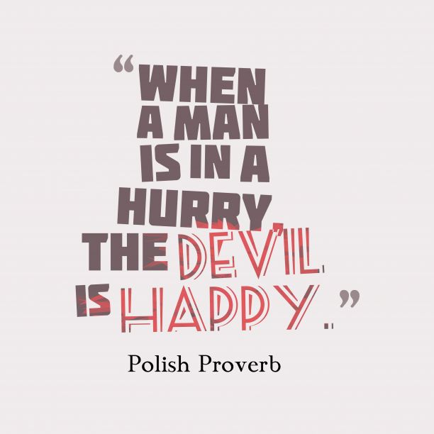 When a man is in a hurry, the devil is #happy. ~Polish Proverb about #rushing