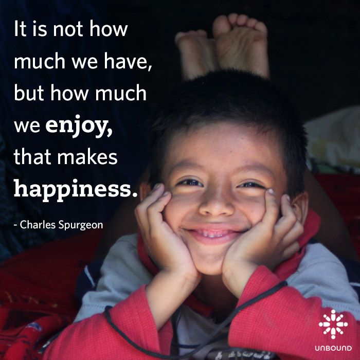 It is not how much we have, but how much we enjoy, that makes happiness. - Charles Spurgeon. Sponsor a child at www.unbound.org