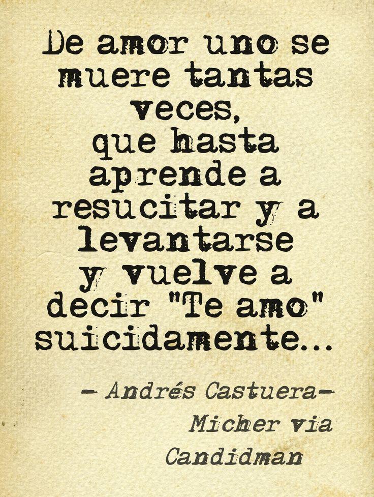 """""""De amor uno se muere tantas veces, que hasta aprende a resucitar y a levantarse y vuelve a decir """"Te amo"""" suicidamente... """" #AndresCastueraMicher #Poema via @Candidman"""