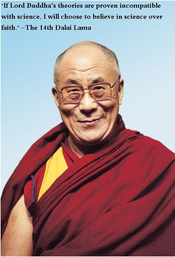 """""""If Lord Buddha's theories are proven incompatible with science. I will choose to believe in science over faith."""" - The 14th Dalai Lama ..... If only all religious individuals thought the same way, religion would be much less harmful."""