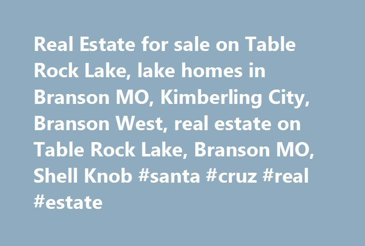 Real Estate for sale on Table Rock Lake, lake homes in Branson MO, Kimberling City, Branson West, real estate on Table Rock Lake, Branson MO, Shell Knob #santa #cruz #real #estate http://real-estate.remmont.com/real-estate-for-sale-on-table-rock-lake-lake-homes-in-branson-mo-kimberling-city-branson-west-real-estate-on-table-rock-lake-branson-mo-shell-knob-santa-cruz-real-estate/  #branson mo real estate # MAKING THE MOVE Are you planning a move to the Table Rock Lake area? If you are looking…