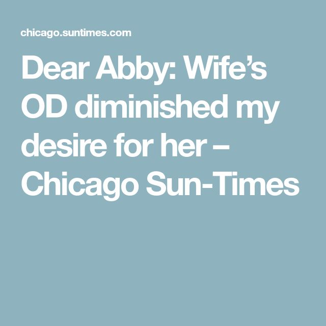 Dear Abby: Wife's OD diminished my desire for her – Chicago Sun-Times