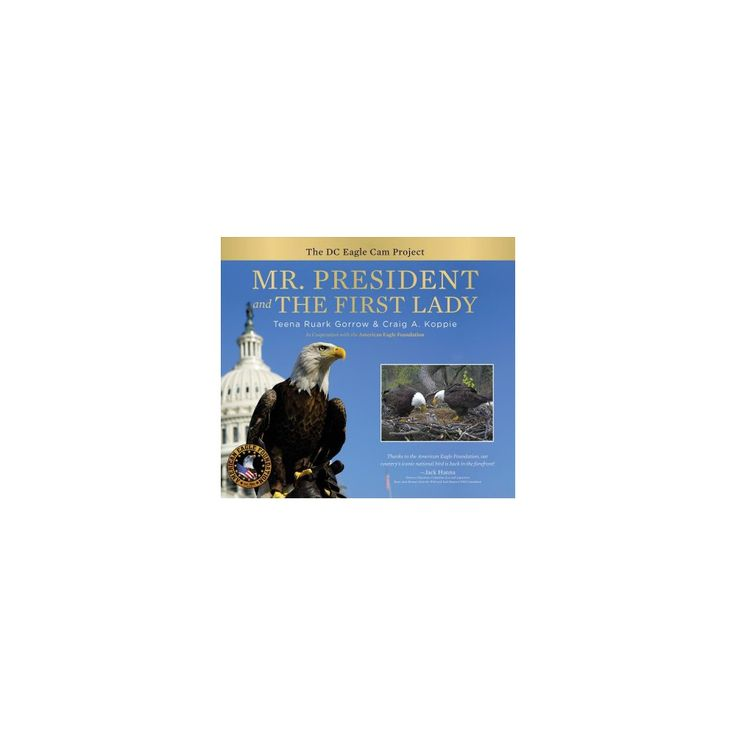 Mr. President and the First Lady : The Dc Eagle Cam Project (Hardcover) (Teena Ruark Gorrow)