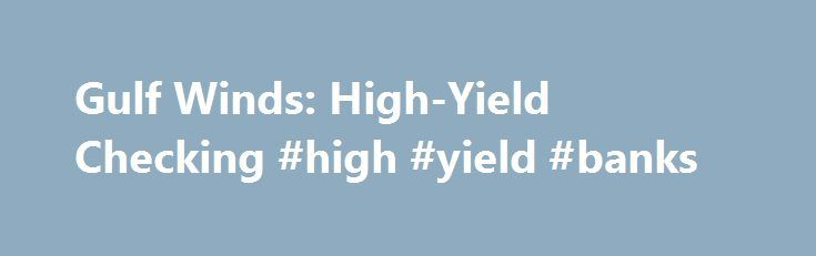 Gulf Winds: High-Yield Checking #high #yield #banks http://solomon-islands.remmont.com/gulf-winds-high-yield-checking-high-yield-banks/  # High-Yield Checking Earn 1.50% APY Earning 1.50% APY is simple with a Gulf Winds High-Yield Checking Accounts. First, open or switch your current checking account to Gulf Winds High-Yield Checking. Then, all you need to do is complete three easy and free qualifications each month. Have at least 12 debit card purchases post and clear Have at least one (1)…