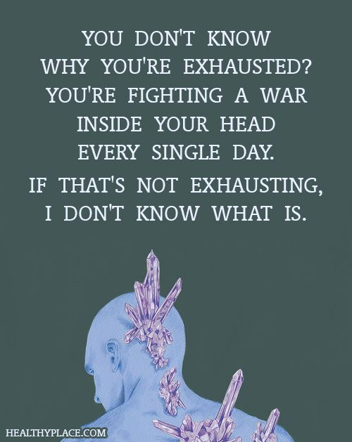 Quote on mental health: You don't know why you're exhausted? you're fighting a war inside your head every single day. If that's not exhausting, I don't know what is.  www.HealthyPlace.com