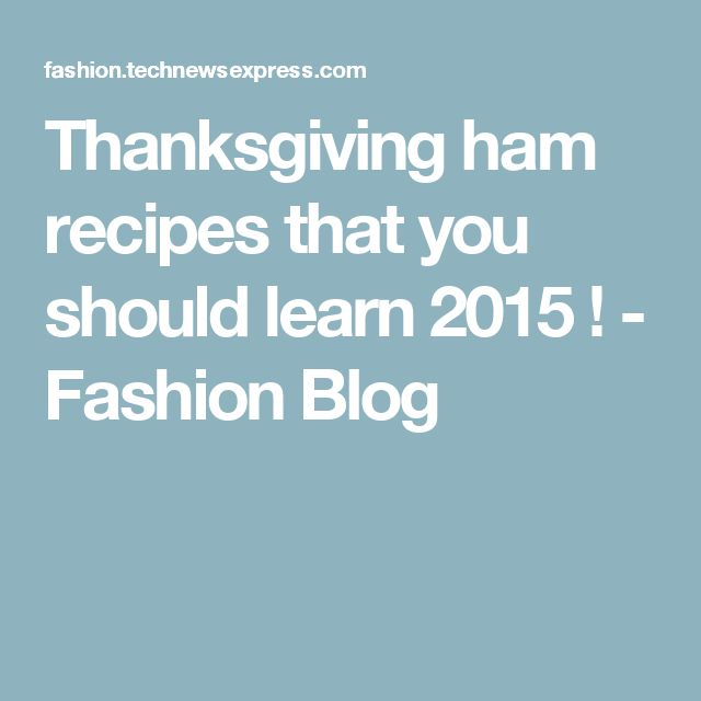 Thanksgiving ham recipes that you should learn 2015 ! - Fashion Blog