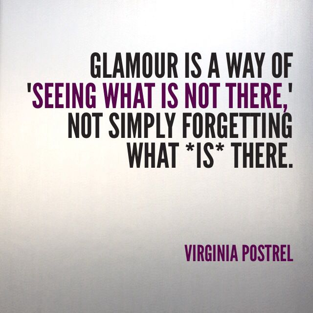 """""""Glamour is a way of 'seeing what is not there,' not simply forgetting what is there."""" ~Virginia Postrel"""