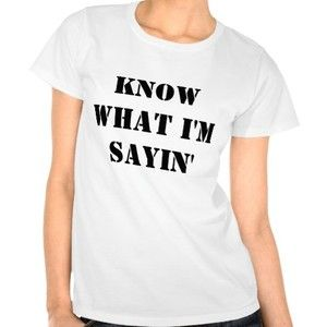 KNOW WHAT I'M SAYIN' T-SHIRT