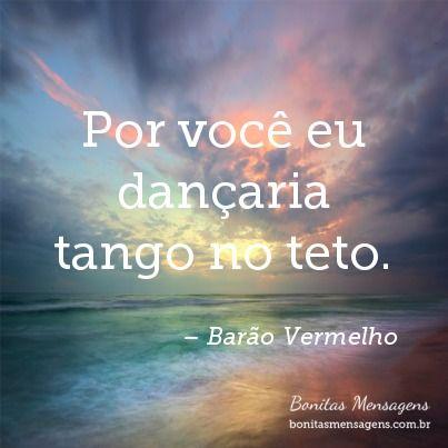 Por você eu dançaria tango no teto.