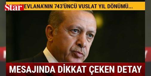 """Cumhurbaşkanı Erdoğanın Mevlananın 743üncü Vuslat yıl dönümü mesajı : Erdoğanın Mevlananın 743üncü Vuslat yıl dönümü mesajı Cumhurbaşkanı Recep Tayyip Erdoğan Mevlananın 743üncü Vuslat yıl dönümü dolayısıyla yayımladığı mesajda """"Milletimiz köklerine tarihine ecdadına ve kadim değerlerine sahip çıktığı müddetçe mezhep ve etnik kimlik üzerinden ekilmeye çalışılan fitne tohumları bu topraklarda asla boy vermeyecektir. Nefret yerine muhabbeti ihtilaf yerine ittifakı düşmanlık yerine kardeşliği…"""