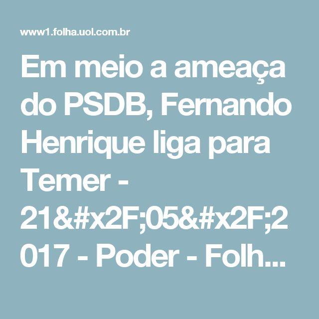 Em meio a ameaça do PSDB, Fernando Henrique liga para Temer - 21/05/2017 - Poder - Folha de S.Paulo