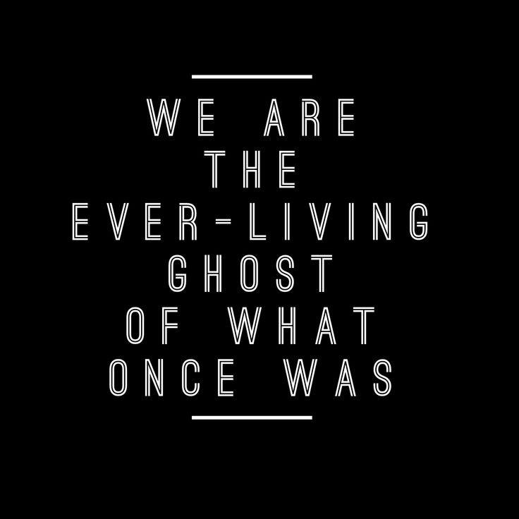 We are the ever living ghost of what once was -band of horses no one's gonna love you more than I do