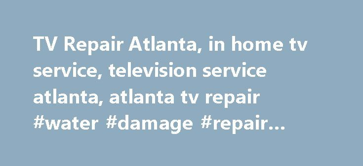 TV Repair Atlanta, in home tv service, television service atlanta, atlanta tv repair #water #damage #repair #atlanta http://botswana.nef2.com/tv-repair-atlanta-in-home-tv-service-television-service-atlanta-atlanta-tv-repair-water-damage-repair-atlanta/  TV Service Repair Atlanta, GA – Television Repair Service in Atlanta Welcome to TV-Pros Electronics TV Service Repair Atlanta, GA ! TV-Pros Electronics, serving Atlanta on TV Repair Service – above and inside the perimeter, has been rated…