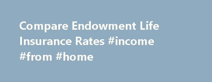 Compare Endowment Life Insurance Rates #income #from #home http://incom.remmont.com/compare-endowment-life-insurance-rates-income-from-home/  #endowment life insurance # Compare Endowment life insurance An endowment life insurance policy is an insurance policy where the death benefits of the policy equal the face value at a particular period of time, which is when the individual receives the cash value of the policy. This could be decided by the policy holder who Continue Reading