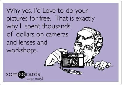 Why yes, I'd love to do your pictures for free.  That is exactly why I spent thousands of dollars on cameras, lenses, and workshops.
