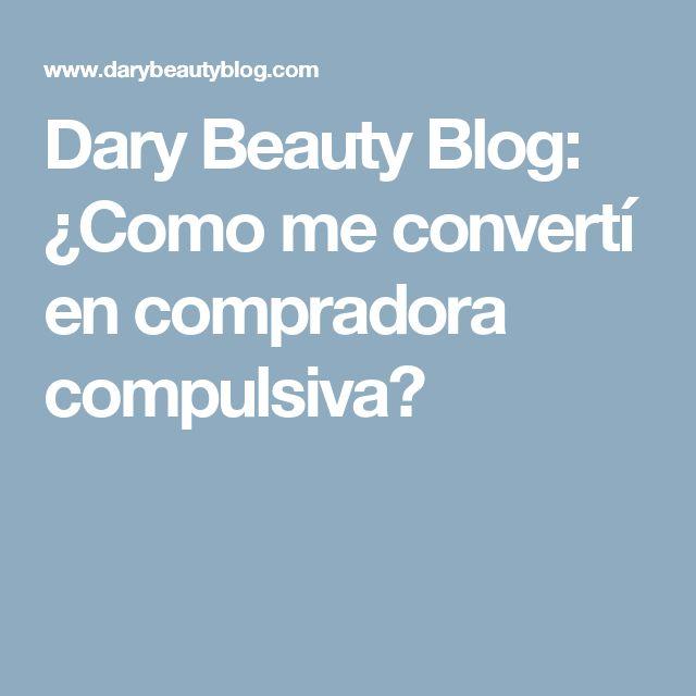 Dary Beauty Blog: ¿Como me convertí en compradora compulsiva?