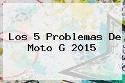 http://tecnoautos.com/wp-content/uploads/imagenes/tendencias/thumbs/los-5-problemas-de-moto-g-2015.jpg Moto G 3. Los 5 problemas de Moto G 2015, Enlaces, Imágenes, Videos y Tweets - http://tecnoautos.com/actualidad/moto-g-3-los-5-problemas-de-moto-g-2015/