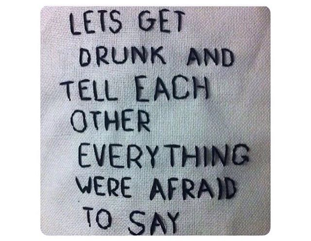 Let's get drunk and tell each other everything we're afraid to say