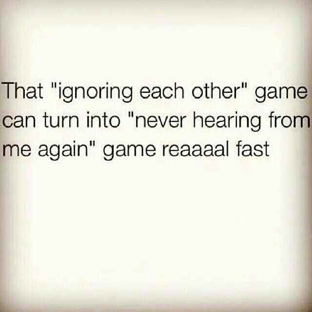 That ignoring each other gamw can turn into never hearing from me again game reaaaal fast. Remember I don't chase I replace