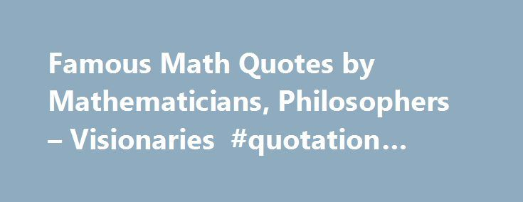 Famous Math Quotes by Mathematicians, Philosophers – Visionaries #quotation #website http://quote.remmont.com/famous-math-quotes-by-mathematicians-philosophers-visionaries-quotation-website/  Tolstoy: Some mathematician, I believe, has said that true pleasure lies not in the discovery of truth, but in the search for it. Carl Friedrich Gauss: I have had my results for a long time: but I do not yet know how I am to arrive at them. Carl Friedrich Gauss: Mathematics is the queen […]