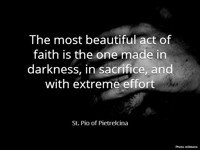 The most beautiful act of faith is the one made in darkness, in sacrifice, and with extreme effort. St. Pio of Pietrelcina