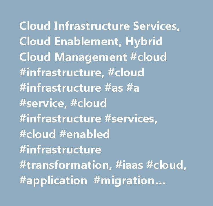 Cloud Infrastructure Services, Cloud Enablement, Hybrid Cloud Management #cloud #infrastructure, #cloud #infrastructure #as #a #service, #cloud #infrastructure #services, #cloud #enabled #infrastructure #transformation, #iaas #cloud, #application #migration #services, #infrastructure #transformation, #hybrid #cloud #management…