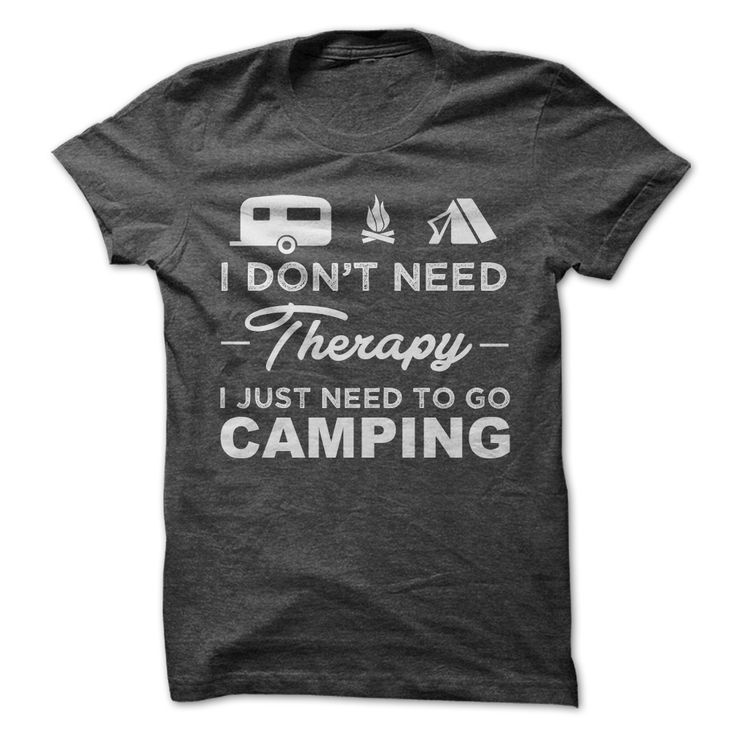 I Dont Need Therapy I Just Need To Go Camping t shirt #camping #camper #therapy