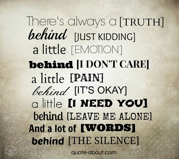 There's always a (TRUTH) behind (JUST KIDDING), a little (EMOTION) behind (I DON'T CARE), a little (PAIN) behind (IT'S OKAY), a little (I NEED You) behind (LEAVE ME ALONE), and a lot of (WORDS) behind (THE SILENCE).