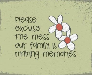 "Where's the fun of family time without a little mess? ""Please excuse the mess, our family is making memories"" #canvaspeople #quotes"