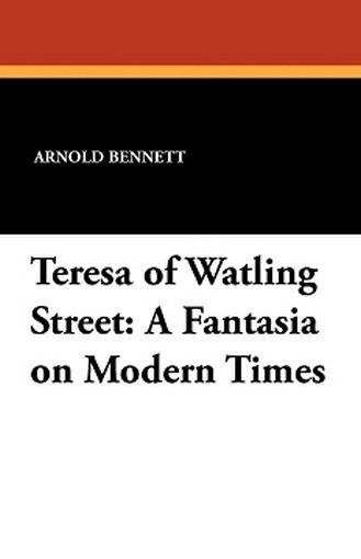 Teresa of Watling Street: A Fantasia on Modern Times, by Arnold Bennett (Paperback)