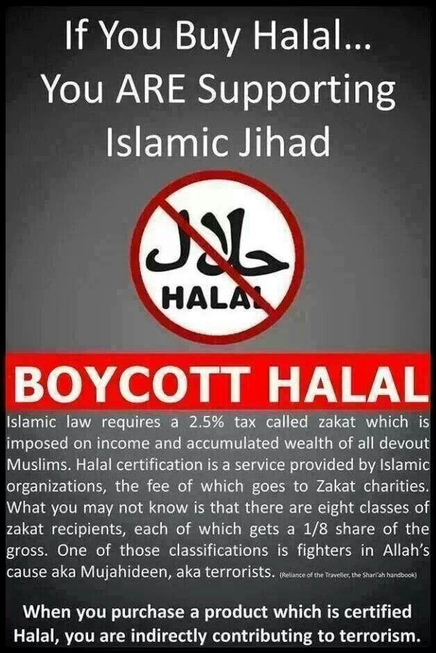 "Halal supports Islamic Jihad / Muslim Brotherhood (Halal is a way of preparing food, look for it on the label of anything you buy in the store. If it says ""Halal"" don't buy it!!!!) A good example of Halal food is BUTTERBALL TURKEY, also McDonalds sells Halal"