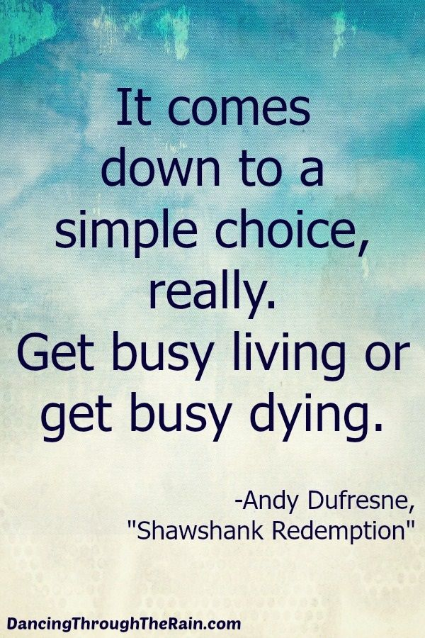 Get Busy Living Or Get Busy Dying - When you strip everything away, there are two choices in life. Get busy living or get busy dying. Make the choice to really live! Photo: empowerment quotes.