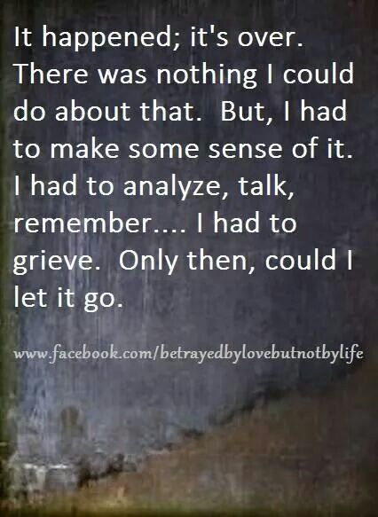 It happened; it's over.  There was nothing I could do about that.  But I had to make some sense of it.  I had to analyze, talk, remember... I had to grieve.  Only then could I let it go.