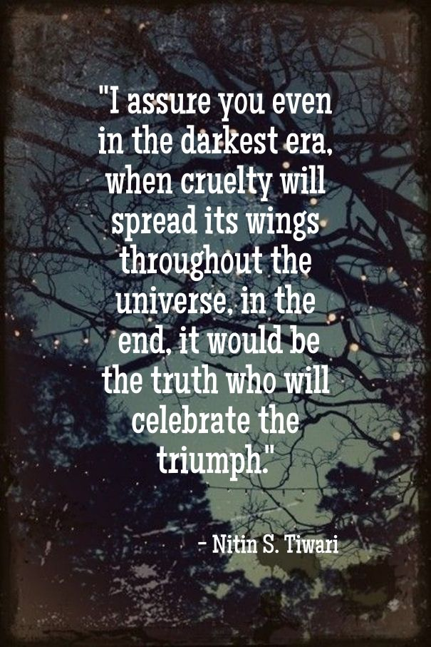 """""""I assure you even in the darkest era, when cruelty will spread its wings throughout the universe, in the end, it would be the truth who will celebrate the triumph."""""""