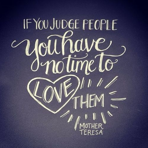 If you judge people, you have no time to love them. Mother Teresa.