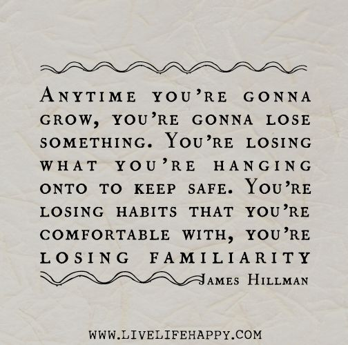 Anytime you're gonna grow, you're gonna lose something. You're losing what you're hanging onto to keep safe. You're losing habits that you're comfortable with, you're losing familiarity. -James Hillman