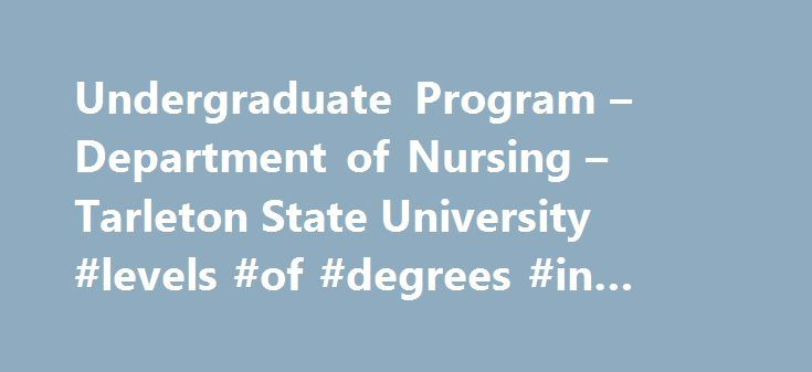 Undergraduate Program – Department of Nursing – Tarleton State University #levels #of #degrees #in #nursing http://connecticut.remmont.com/undergraduate-program-department-of-nursing-tarleton-state-university-levels-of-degrees-in-nursing/  # Admissions Advising Catalog Financial Aid Registrar Scholarships Undergraduate Degree Programs Welcome to the Department of Nursing at Tarleton State University. We are delighted that you are considering the nursing program at Tarleton as your choice for…